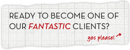 Ready to become one of our fantastic clients? Yes Please!